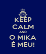 KEEP CALM AND O MIKA É MEU! - Personalised Poster A4 size