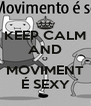 KEEP CALM AND O MOVIMENT É SEXY - Personalised Poster A4 size