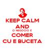 KEEP CALM AND O NEGÓCIO É COMER CU E BUCETA - Personalised Poster A4 size