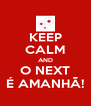 KEEP CALM AND O NEXT É AMANHÃ! - Personalised Poster A4 size