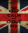 KEEP CALM AND O QUÊ FOI - Personalised Poster A4 size
