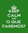 KEEP CALM AND O QUE  FAREMOS? - Personalised Poster A4 size