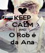 KEEP CALM AND O Rob é da Ana - Personalised Poster A4 size