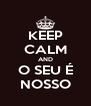 KEEP CALM AND O SEU É NOSSO - Personalised Poster A4 size
