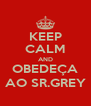 KEEP CALM AND OBEDEÇA AO SR.GREY - Personalised Poster A4 size