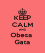 KEEP CALM AND Obesa  Gata - Personalised Poster A4 size