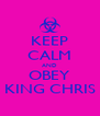 KEEP CALM AND OBEY KING CHRIS - Personalised Poster A4 size