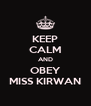KEEP CALM AND OBEY MISS KIRWAN - Personalised Poster A4 size