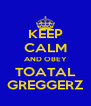 KEEP CALM AND OBEY TOATAL GREGGERZ - Personalised Poster A4 size