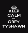 KEEP CALM AND OBEY TYSHAWN - Personalised Poster A4 size