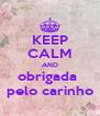 KEEP CALM AND obrigada  pelo carinho - Personalised Poster A4 size