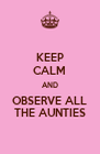 KEEP CALM AND OBSERVE ALL THE AUNTIES - Personalised Poster A4 size