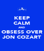 KEEP CALM AND OBSESS OVER JON COZART - Personalised Poster A4 size