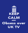 KEEP CALM AND Obsess over UK TV - Personalised Poster A4 size