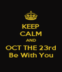 KEEP CALM AND OCT THE 23rd Be With You - Personalised Poster A4 size
