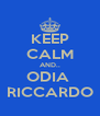 KEEP CALM AND.. ODIA  RICCARDO - Personalised Poster A4 size