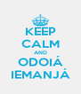 KEEP CALM AND ODOIÁ IEMANJÁ - Personalised Poster A4 size