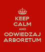 KEEP CALM AND ODWIEDZAJ ARBORETUM - Personalised Poster A4 size