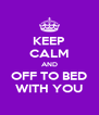 KEEP CALM AND OFF TO BED WITH YOU - Personalised Poster A4 size