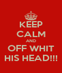 KEEP CALM AND OFF WHIT HIS HEAD!!! - Personalised Poster A4 size