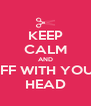KEEP CALM AND OFF WITH YOUR HEAD - Personalised Poster A4 size