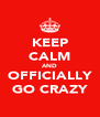 KEEP CALM AND OFFICIALLY GO CRAZY - Personalised Poster A4 size