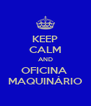KEEP CALM AND OFICINA  MAQUINÁRIO - Personalised Poster A4 size