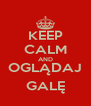 KEEP CALM AND OGLĄDAJ GALĘ - Personalised Poster A4 size