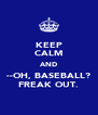 KEEP CALM AND --OH, BASEBALL? FREAK OUT. - Personalised Poster A4 size