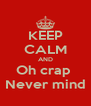 KEEP CALM AND Oh crap  Never mind - Personalised Poster A4 size