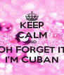 KEEP CALM AND  OH FORGET IT I'M CUBAN - Personalised Poster A4 size