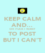 KEEP CALM AND... OH FUCK I WANT TO POST BUT I CAN'T - Personalised Poster A4 size