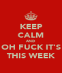 KEEP CALM AND OH FUCK IT'S THIS WEEK - Personalised Poster A4 size