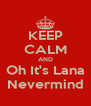 KEEP CALM AND Oh It's Lana Nevermind - Personalised Poster A4 size