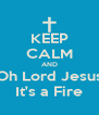 KEEP CALM AND Oh Lord Jesus It's a Fire - Personalised Poster A4 size