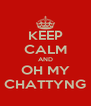 KEEP CALM AND OH MY CHATTYNG - Personalised Poster A4 size
