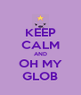 KEEP CALM AND OH MY GLOB - Personalised Poster A4 size