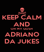 KEEP CALM AND OH MY GOSH ADRIANO DA JUKES - Personalised Poster A4 size