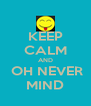 KEEP CALM AND  OH NEVER MIND - Personalised Poster A4 size