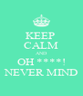 KEEP  CALM AND OH ****! NEVER MIND - Personalised Poster A4 size