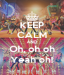 KEEP CALM AND Oh, oh oh Yeah oh! - Personalised Poster A4 size