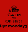 KEEP CALM AND Oh shit ! Ryt monday;( - Personalised Poster A4 size