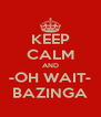 KEEP CALM AND -OH WAIT- BAZINGA - Personalised Poster A4 size