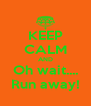 KEEP CALM AND Oh wait.... Run away! - Personalised Poster A4 size