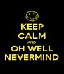 KEEP CALM AND OH WELL NEVERMIND - Personalised Poster A4 size