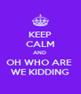 KEEP CALM AND  OH WHO ARE  WE KIDDING - Personalised Poster A4 size