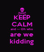 KEEP CALM and --- Oh who are we kidding - Personalised Poster A4 size