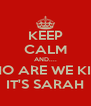 KEEP CALM AND.... OH WHO ARE WE KIDDING IT'S SARAH - Personalised Poster A4 size