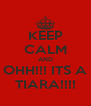 KEEP CALM AND OHH!!! ITS A TIARA!!!! - Personalised Poster A4 size