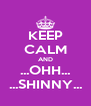 KEEP CALM AND ...OHH... ...SHINNY... - Personalised Poster A4 size